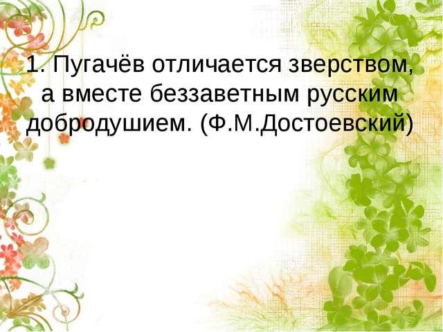 1. Пугачёв отличается зверством, а вместе беззаветным русским добродушием. (Ф...