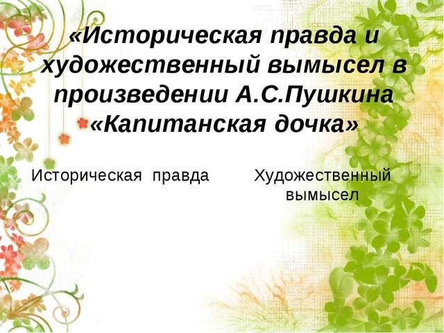 «Историческая правда и художественный вымысел в произведении А.С.Пушкина «Кап...