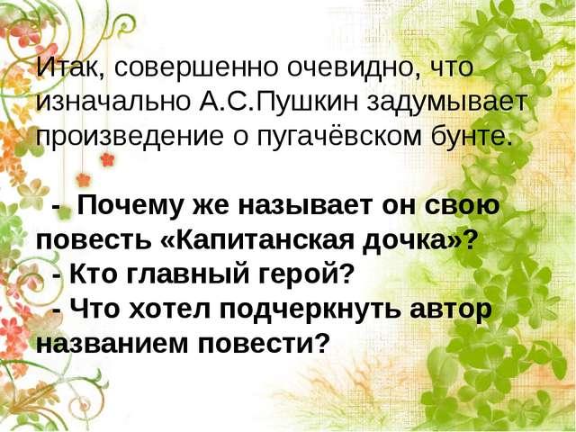 Итак, совершенно очевидно, что изначально А.С.Пушкин задумывает произведение...
