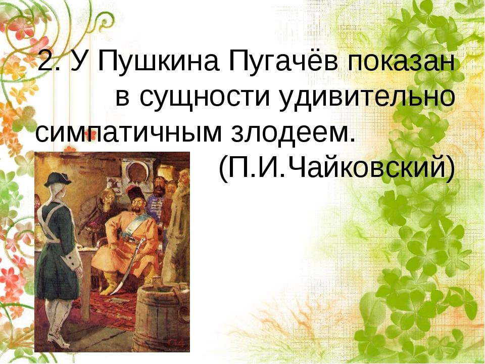 2. У Пушкина Пугачёв показан в сущности удивительно симпатичным злодеем. (П.И...