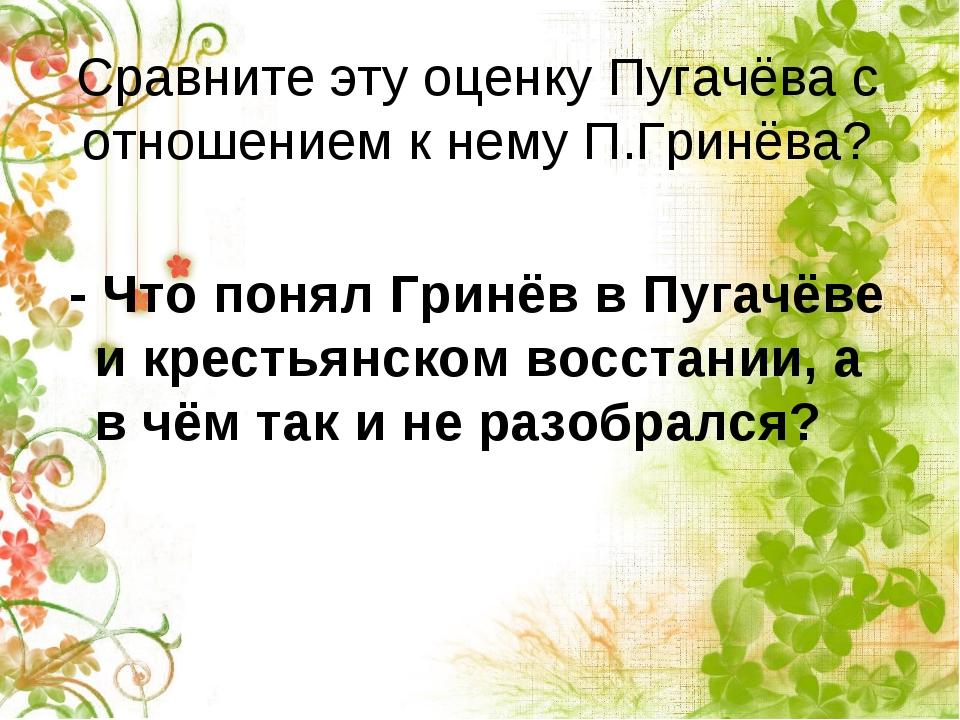 Сравните эту оценку Пугачёва с отношением к нему П.Гринёва? - Что понял Гринё...