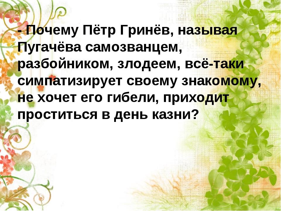 - Почему Пётр Гринёв, называя Пугачёва самозванцем, разбойником, злодеем, всё...