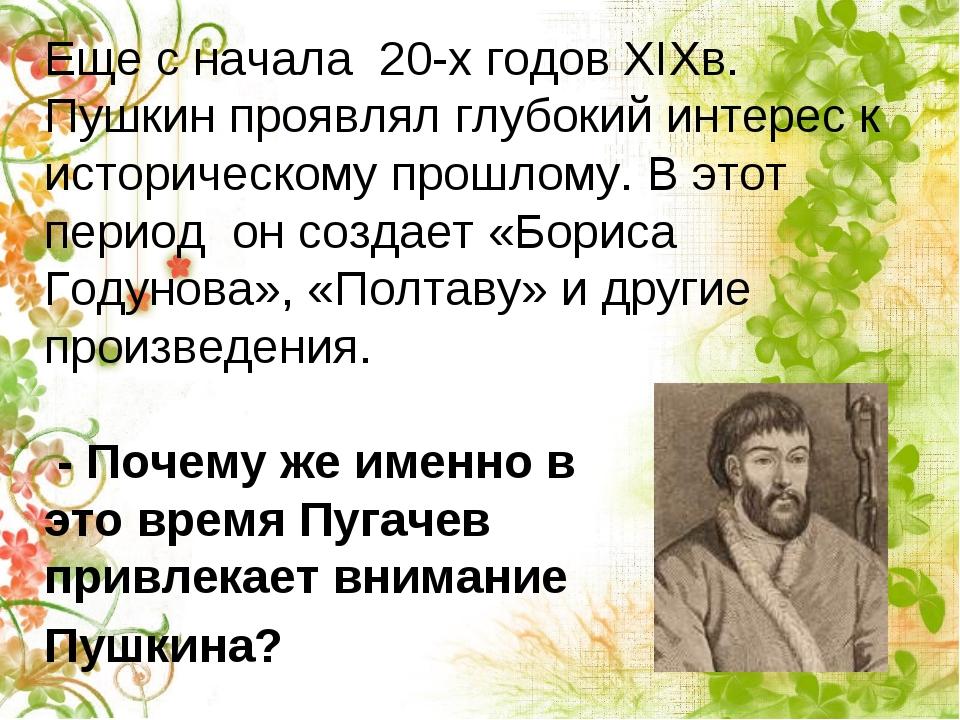 Еще с начала 20-х годов XIXв. Пушкин проявлял глубокий интерес к историческо...