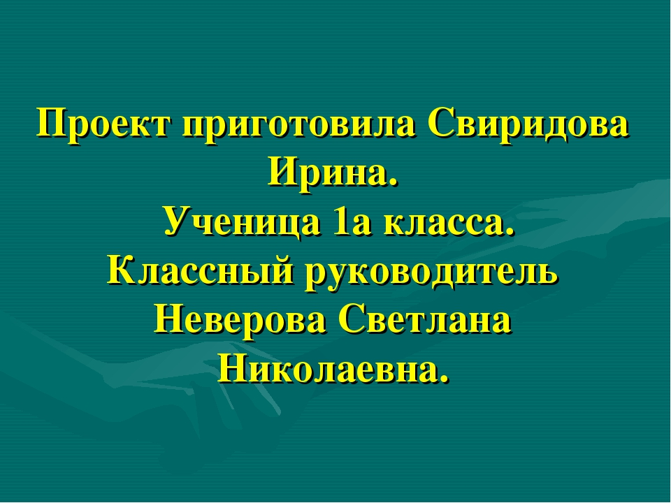 Проект приготовила Свиридова Ирина. Ученица 1а класса. Классный руководитель...