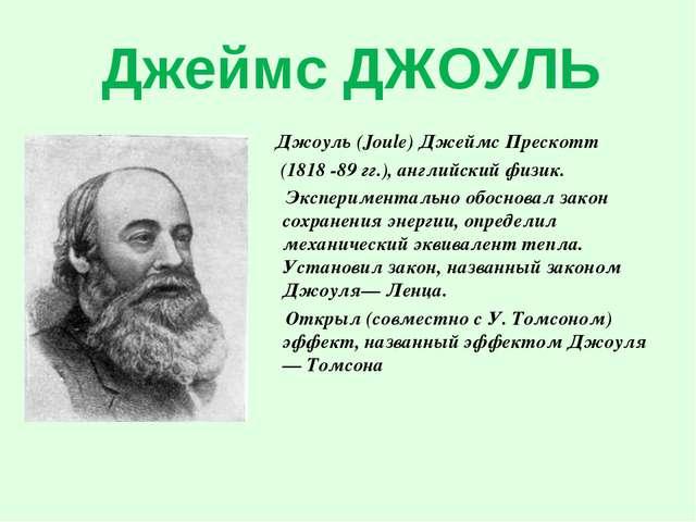 Джеймс ДЖОУЛЬ Джоуль (Joule) Джеймс Прескотт (1818 -89 гг.), английский физик...