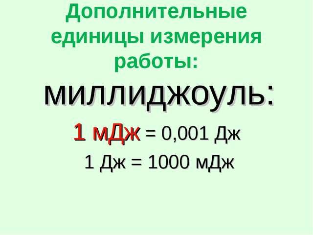Дополнительные единицы измерения работы: миллиджоуль: 1 мДж = 0,001 Дж 1 Дж =...