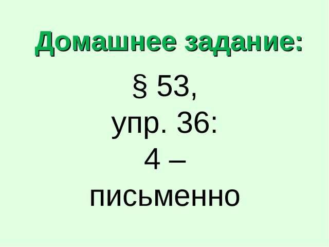 Домашнее задание: § 53, упр. 36: 4 – письменно