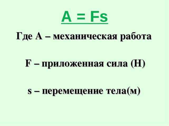 А = Fs Где А – механическая работа F – приложенная сила (Н) s – перемещение т...