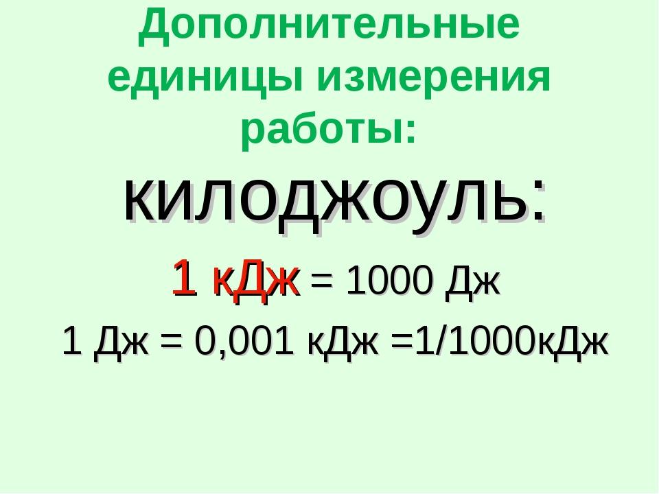 Дополнительные единицы измерения работы: килоджоуль: 1 кДж = 1000 Дж 1 Дж = 0...