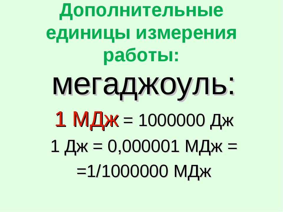 Дополнительные единицы измерения работы: мегаджоуль: 1 МДж = 1000000 Дж 1 Дж...