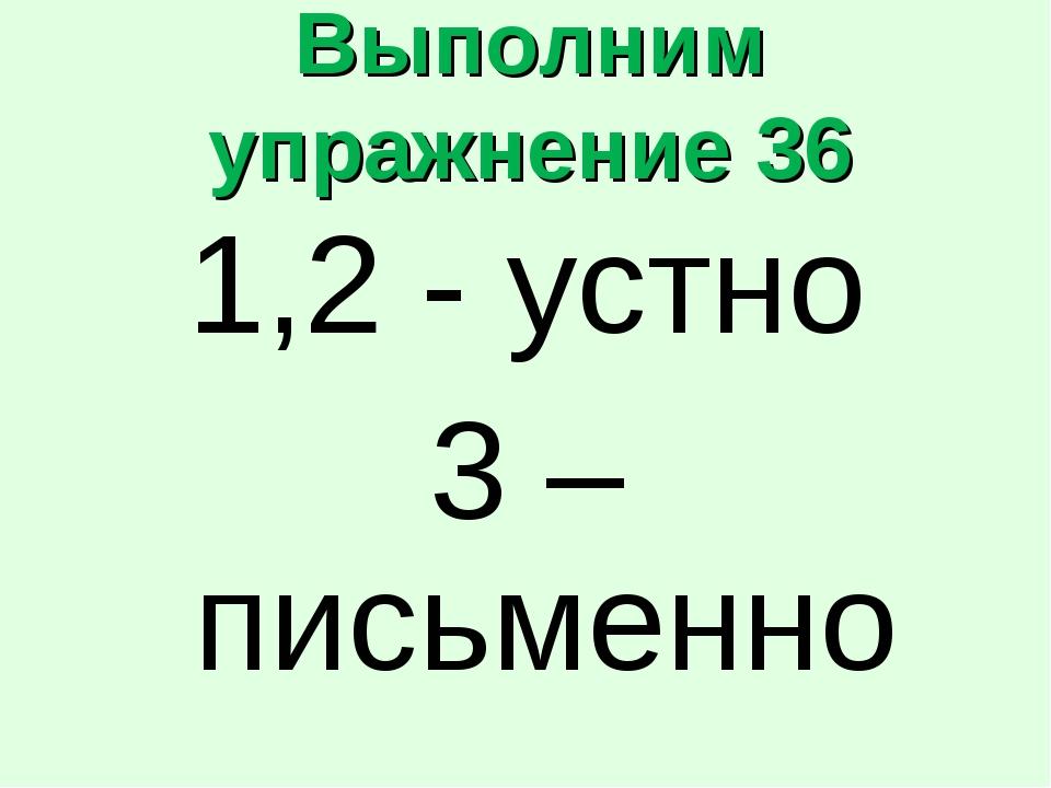 Выполним упражнение 36 1,2 - устно 3 – письменно