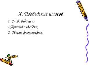 X. Подведение итогов 1. Слово ведущего 1.Притча о гвоздях 2. Общая фотография