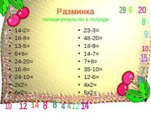 Разминка запиши результат в тетради 14-2= 18-8= 13-5= 6+8= 24-20= 16-8= 24-10