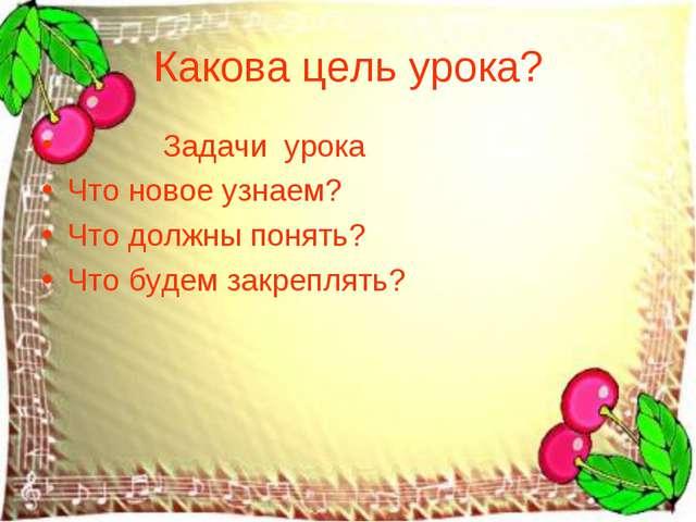 Какова цель урока? Задачи урока Что новое узнаем? Что должны понять? Что буде...