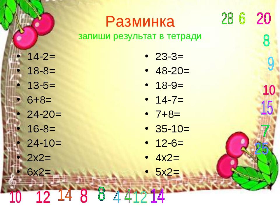 Разминка запиши результат в тетради 14-2= 18-8= 13-5= 6+8= 24-20= 16-8= 24-10...