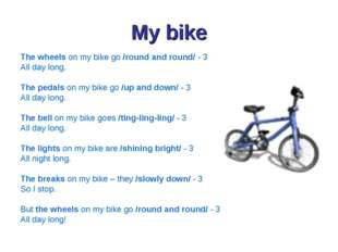 My bike The wheels on my bike go /round and round/ - 3 All day long. The peda