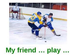 My friend … play …
