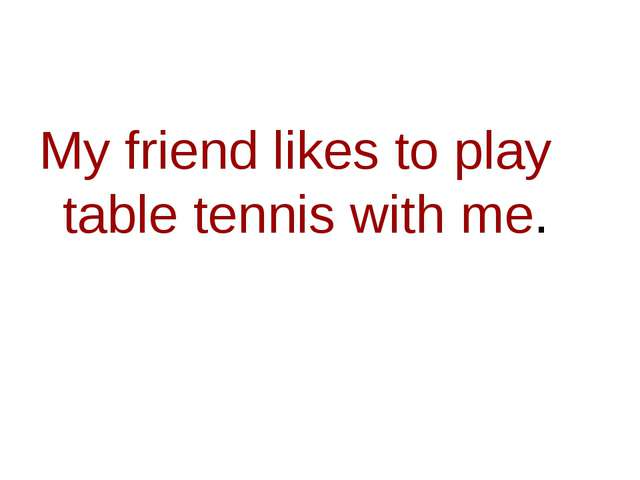 My friend likes to play table tennis with me.