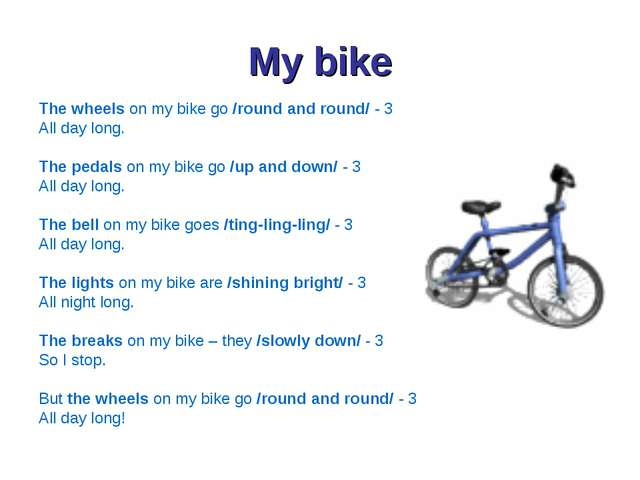 My bike The wheels on my bike go /round and round/ - 3 All day long. The peda...