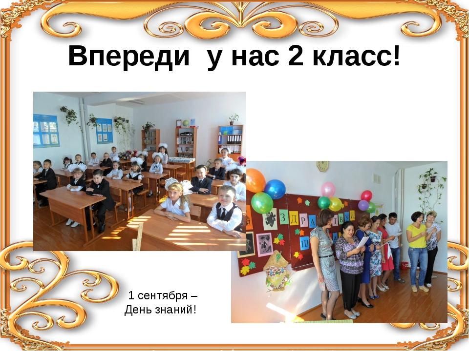 Впереди у нас 2 класс! 1 сентября – День знаний!