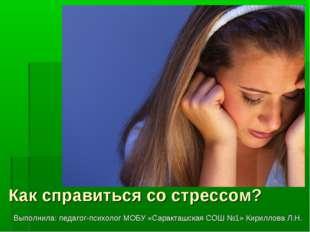 Как справиться со стрессом? Выполнила: педагог-психолог МОБУ «Саракташская СО