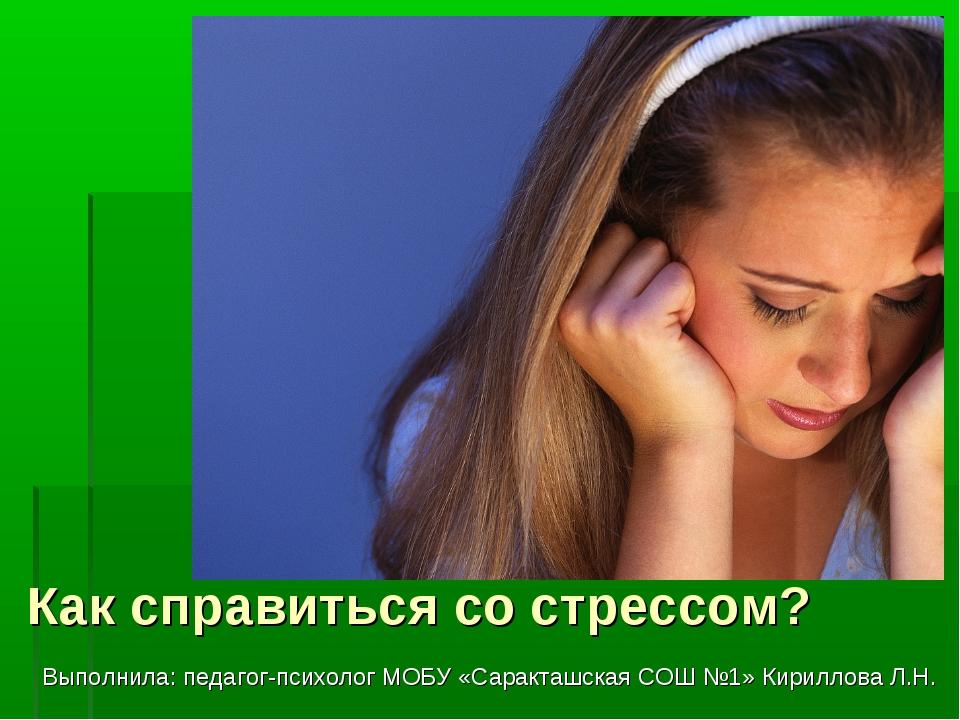 Как справиться со стрессом? Выполнила: педагог-психолог МОБУ «Саракташская СО...
