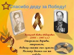 Спасибо деду за Победу! Алексеев Павел Фёдорович (1924 – 1987 г.г.) Отгремел