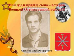Мой дед и прадед сына – ветеран Великой Отечественной войны!!! Алексеев Павел