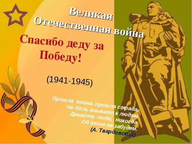 Великая Отечественная война (1941-1945) Спасибо деду за Победу! Прошла война...