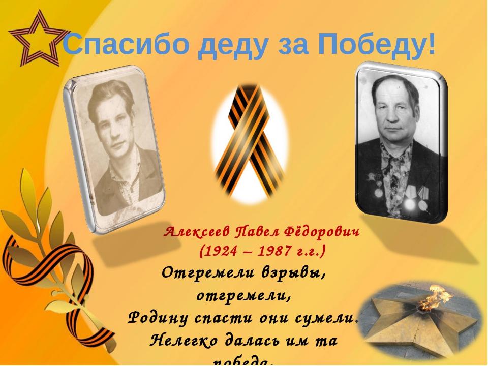 Спасибо деду за Победу! Алексеев Павел Фёдорович (1924 – 1987 г.г.) Отгремел...