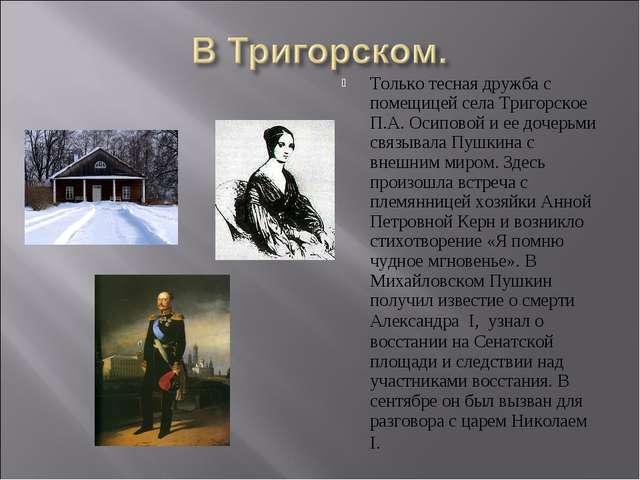 Только тесная дружба с помещицей села Тригорское П.А. Осиповой и ее дочерьми...