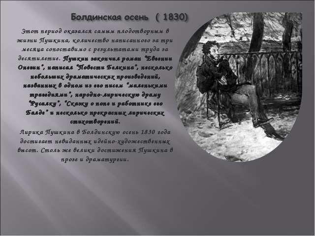Этот период оказался самым плодотворным в жизни Пушкина, количество написанно...