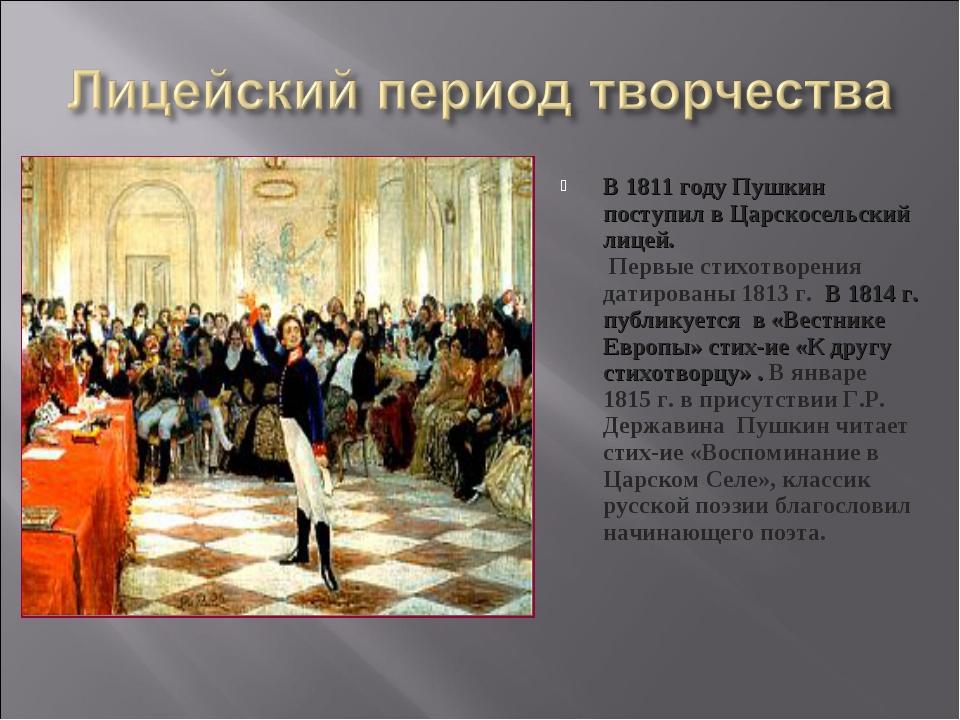 В 1811 году Пушкин поступил в Царскосельский лицей. Первые стихотворения дати...