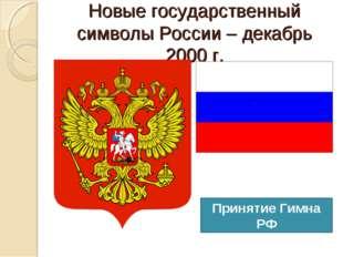 Новые государственный символы России – декабрь 2000 г. Принятие Гимна РФ