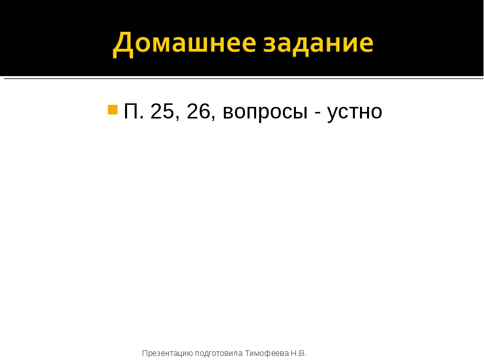 П. 25, 26, вопросы - устно Презентацию подготовила Тимофеева Н.В. Презентацию...