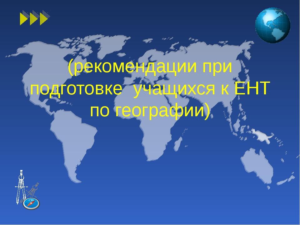 (рекомендации при подготовке учащихся к ЕНТ по географии)