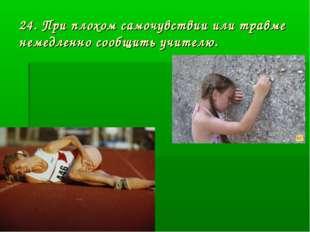 24. При плохом самочувствии или травме немедленно сообщить учителю.