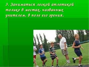 3. Заниматься легкой атлетикой только в местах, названных учителем, в поле ег