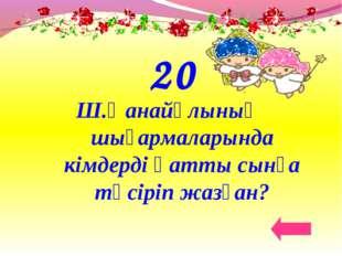 20 Ш.Қанайұлының шығармаларында кімдерді қатты сынға түсіріп жазған?