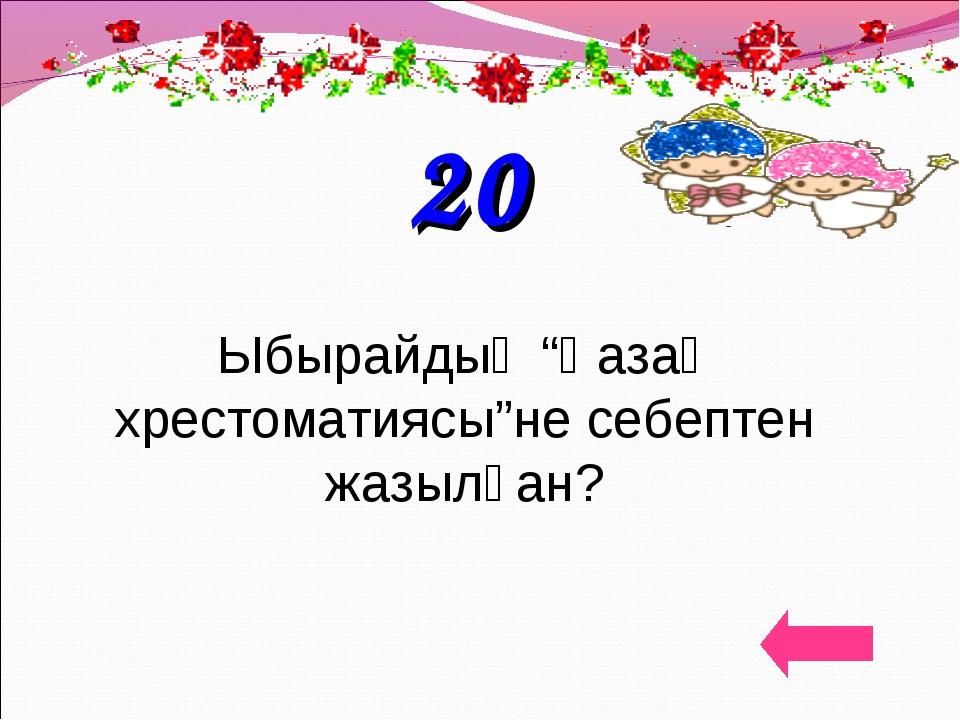 """20 Ыбырайдың """"Қазақ хрестоматиясы""""не себептен жазылған?"""