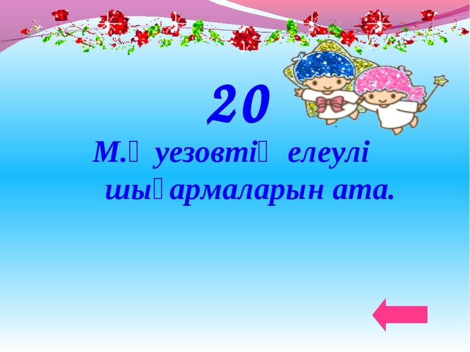 20 М.Әуезовтің елеулі шығармаларын ата.