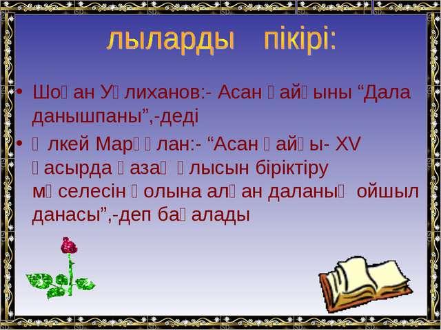 """Шоқан Уәлиханов:- Асан қайғыны """"Дала данышпаны"""",-деді Әлкей Марғұлан:- """"Асан..."""