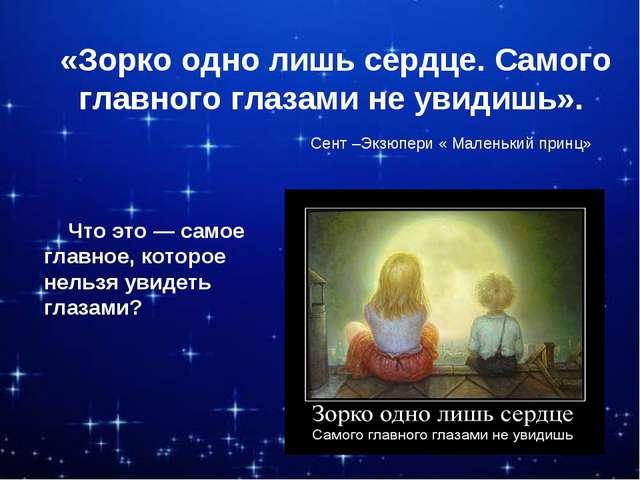 «Зорко одно лишь сердце. Самого главного глазами не увидишь». Что это — само...