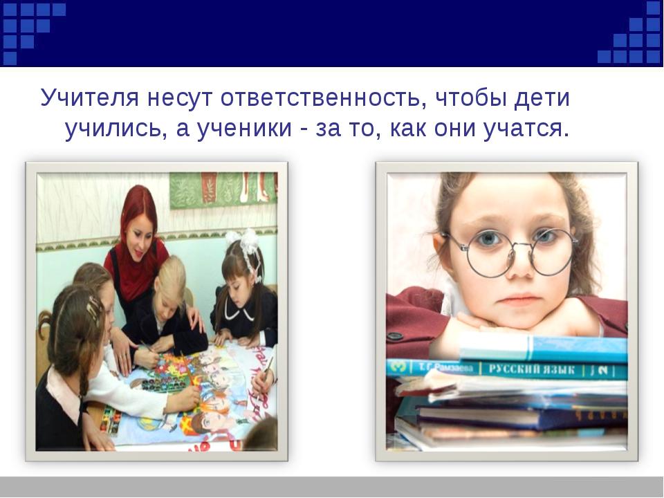 Учителя несут ответственность, чтобы дети учились, а ученики - за то, как они...