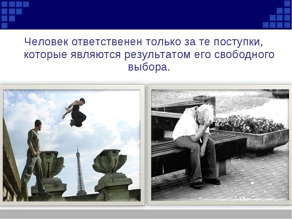 Человек ответственен только за те поступки, которые являются результатом его...
