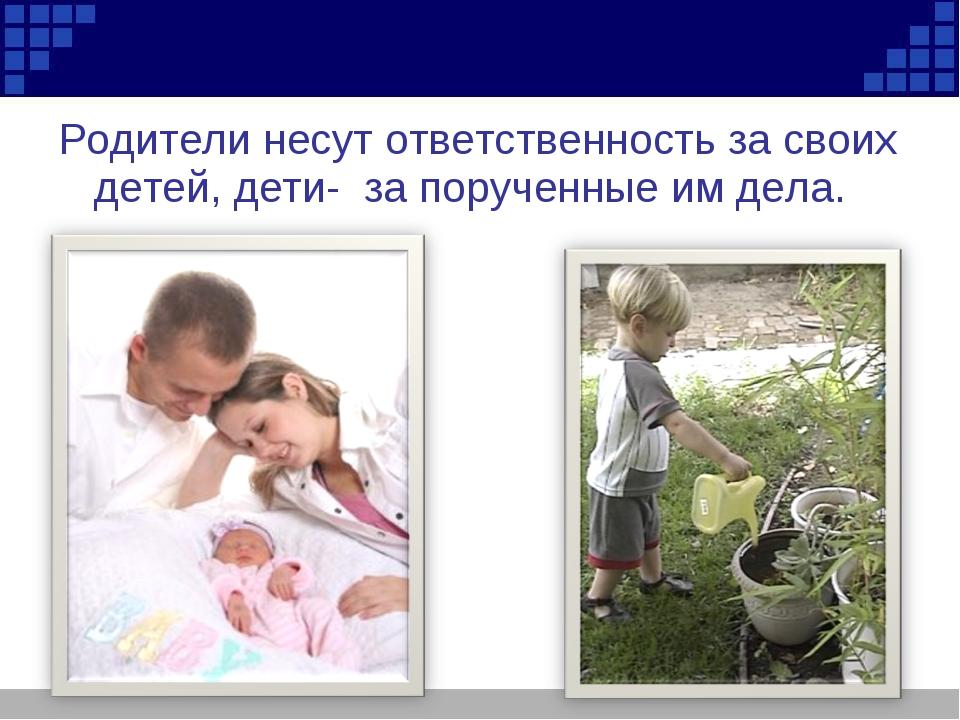 Родители несут ответственность за своих детей, дети- за порученные им дела.