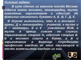 Условия задачи: В купе одного из вагонов поезда Москва-Одесса ехали москвич,