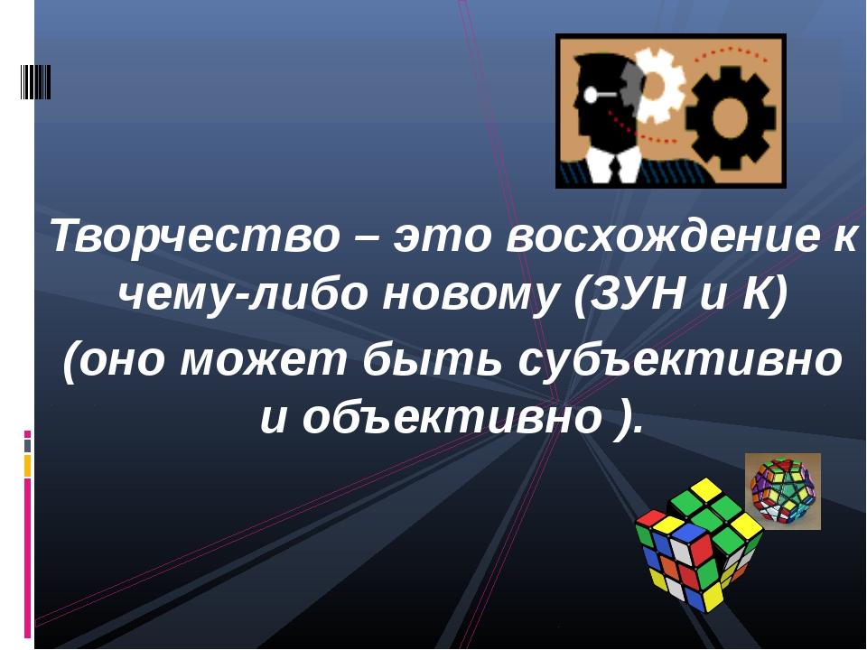 Творчество – это восхождение к чему-либо новому (ЗУН и К) (оно может быть су...