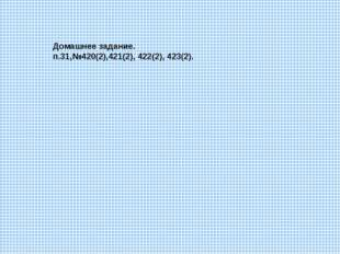 Домашнее задание. п.31,№420(2),421(2), 422(2), 423(2).