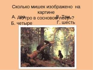 Сколько мишек изображено на картине «Утро в сосновом лесу»? А. два В. Три Г.